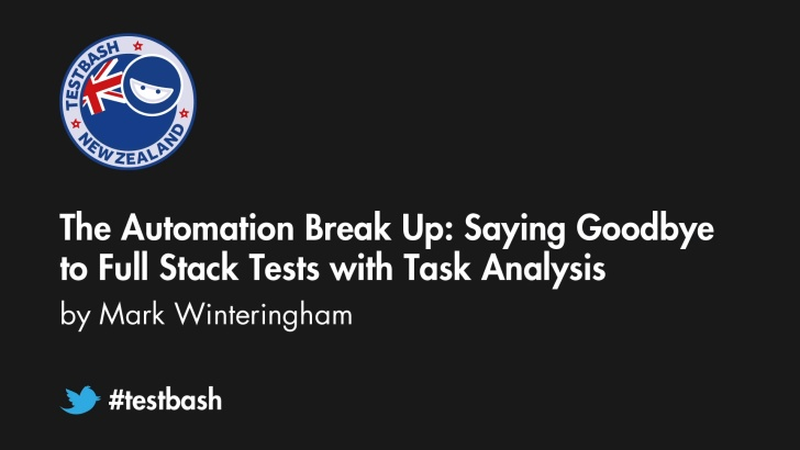 The Automation Break Up: Saying Goodbye to Full Stack Tests with Task Analysis - Mark Winteringham