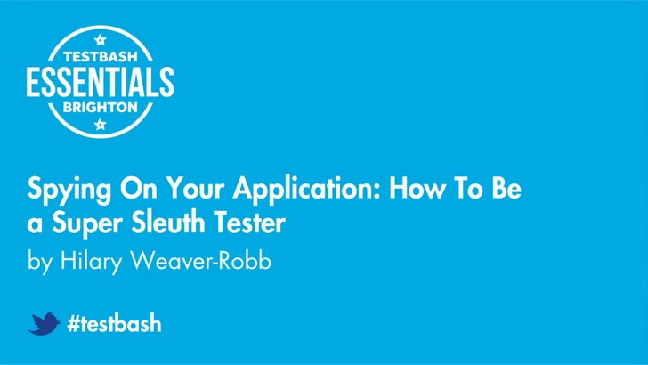Spying On Your Application: How To Be a Super Sleuth Tester - Hilary Weaver-Robb