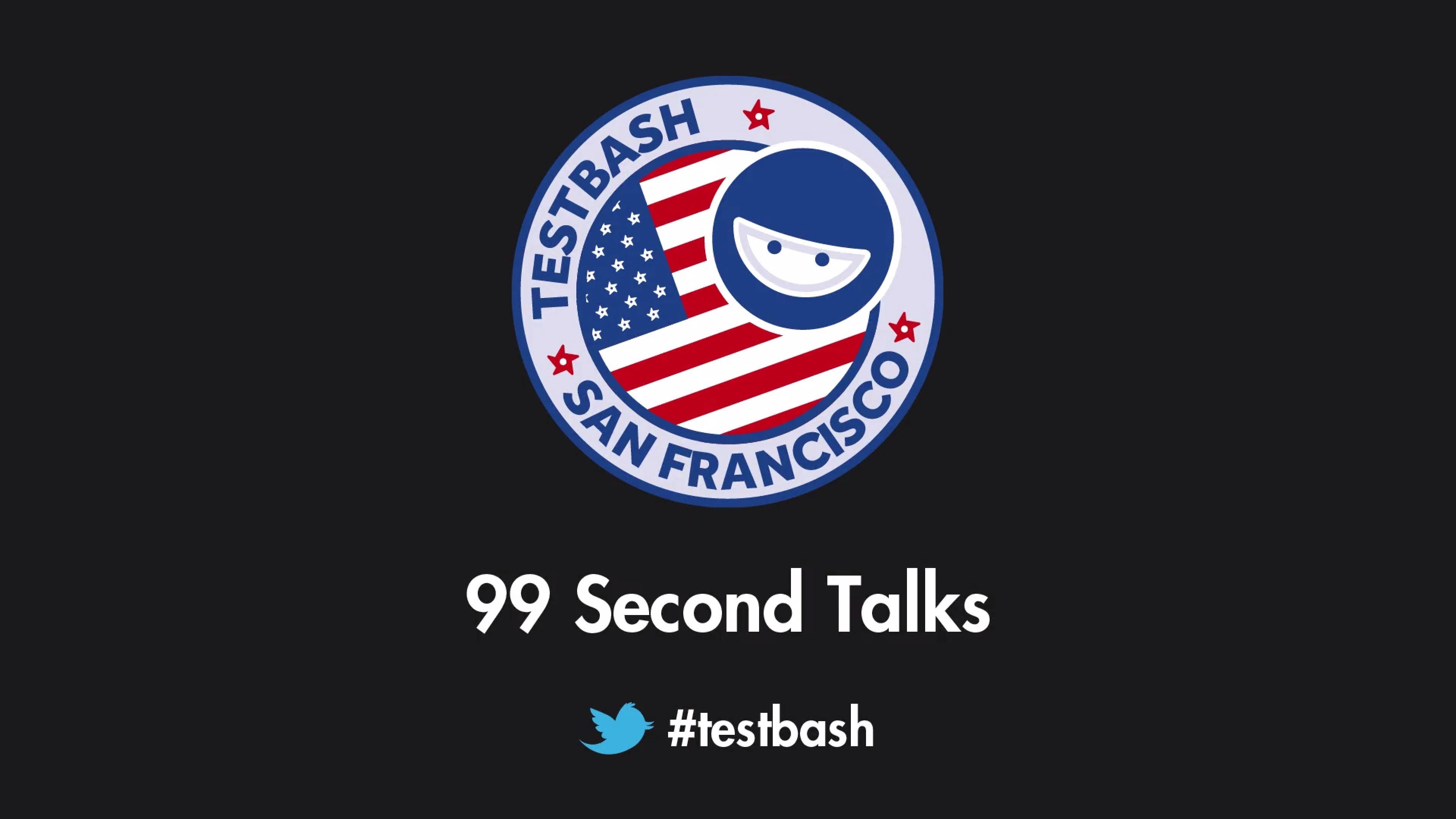99 Second Talks - TestBash San Francisco 2018