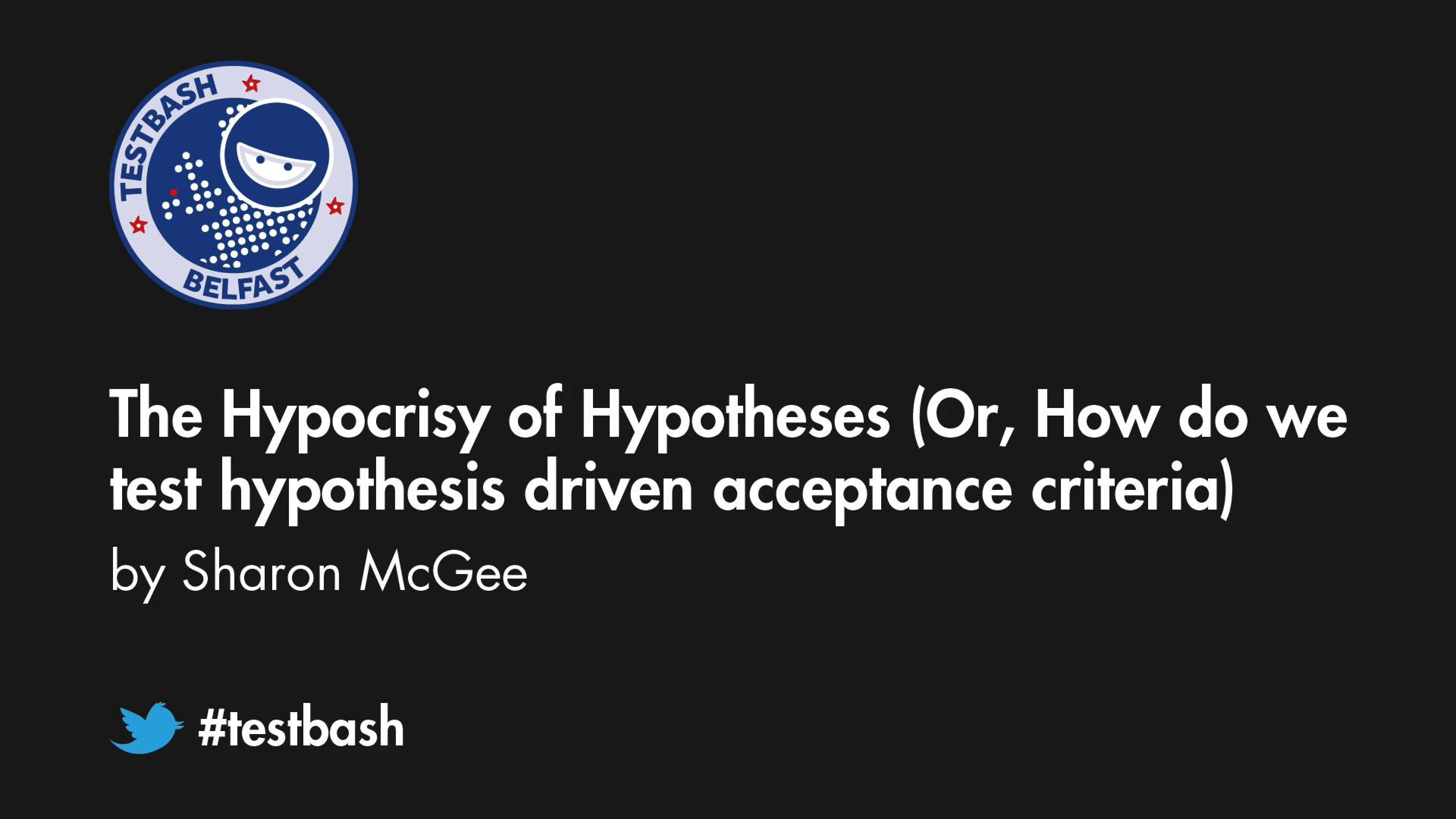 The Hypocrisy of Hypotheses (Or, How do we test hypothesis driven acceptance criteria) - Sharon McGee