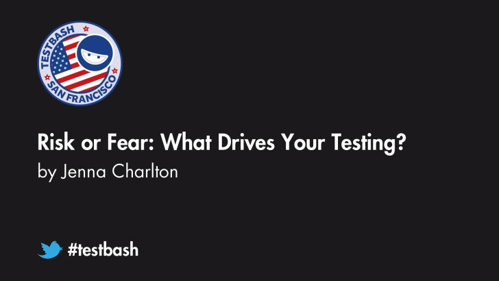 Risk or Fear: What Drives Your Testing?- Jenna Charlton