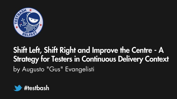 Shift Left, Shift Right and improve the Centre - A strategy for testers in continuous delivery context - Gus Evangelisti