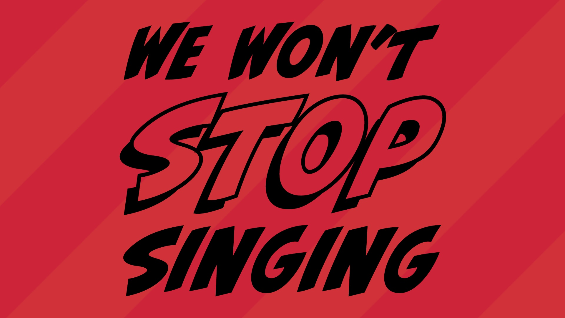 We won't stop singing
