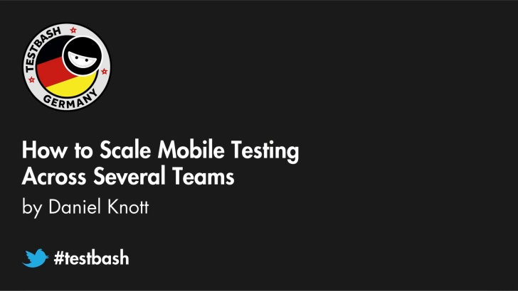 How To Scale Mobile Testing Across Several Teams - Daniel Knott