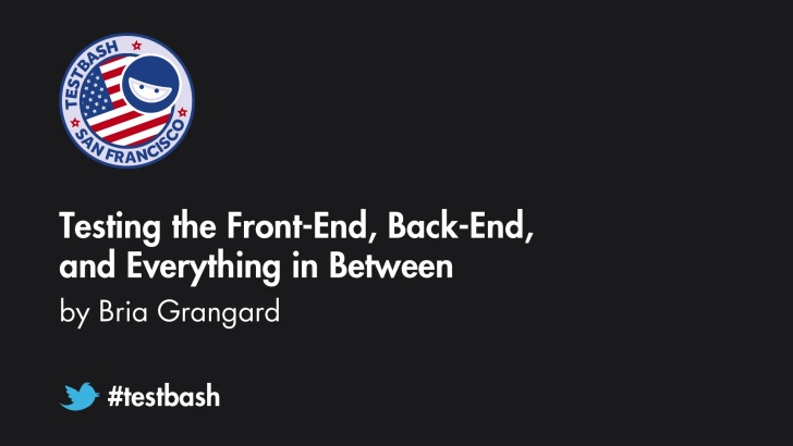 Testing the Front-end, Back-end, and Everything in Between - Bria Grangard