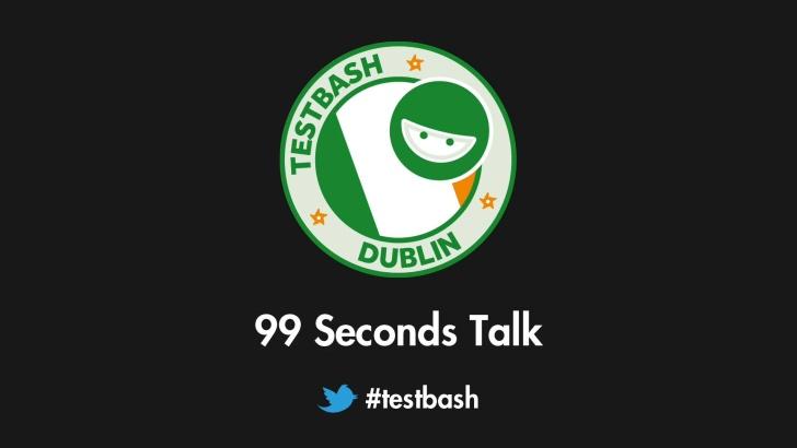 99 Second Talks - TestBash Dublin 2018