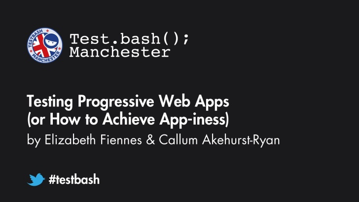 Testing Progressive Web Apps (or How to Achieve App-iness) - Elizabeth Fiennes and Callum Akehurst-Ryan